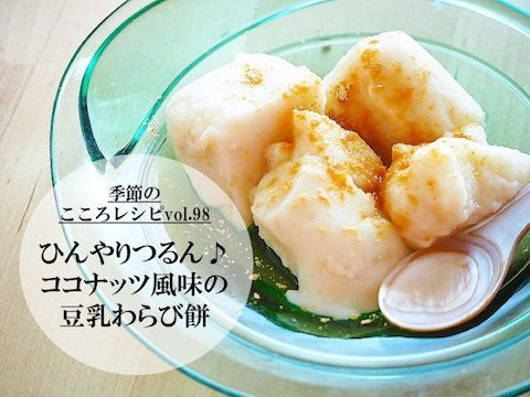 【季節のこころレシピvol.98】ひんやりつるん♪ココナッツ風味の豆乳わらび餅